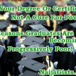 Your Degree Or Certificate Is Not A Cure For Poverty..7 Reasons Graduates & Degree Holders Are Poor!!!
