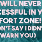 you will never be successful in your comfort zone