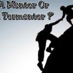 Be A Mentor Not A Tormentor!