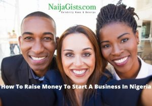 How To Source For Funds To Start A Business In Nigeria - 9 Ways To Raise Startup Capital